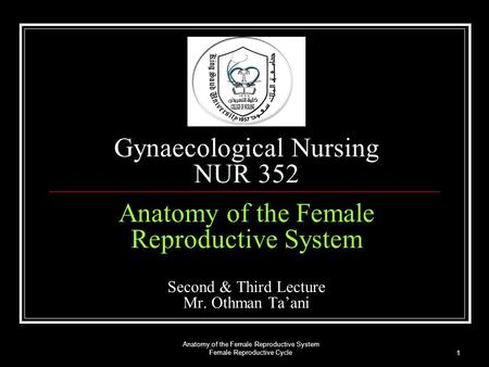 Anatomy of the Female Reproductive System Female Reproductive Cycle 1 Gynaecological Nursing NUR 352 Anatomy of the Female Reproductive System Second &