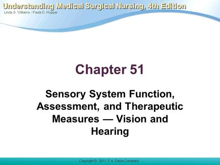 Linda S. Williams / Paula D. Hopper Copyright © 2011. F.A. Davis Company Understanding Medical Surgical Nursing, 4th Edition Chapter 51 Sensory System.