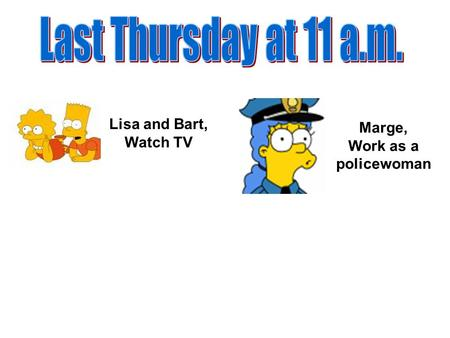 Lisa and Bart, Watch TV Marge, Work as a policewoman.
