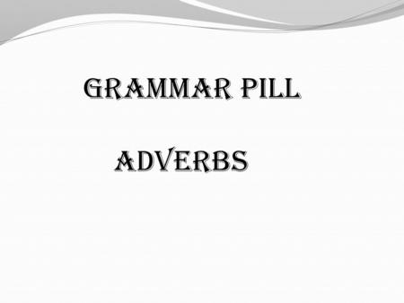 GRAMMAR PILL Adverbs. Adverb: Basically, most adverbs tell you how, where or when some thing is done. In other words, they describe the manner, place.