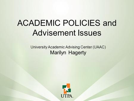 University Academic Advising Center (UAAC) Marilyn Hagerty ACADEMIC POLICIES and Advisement Issues.