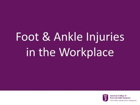 Foot & Ankle Injuries in the Workplace. Types of Workplace Injuries  Acute  Chronic  Develops over time  Falling items  Tripping/falling.