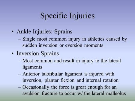 Specific Injuries Ankle Injuries: Sprains –Single most common injury in athletics caused by sudden inversion or eversion moments Inversion Sprains –Most.