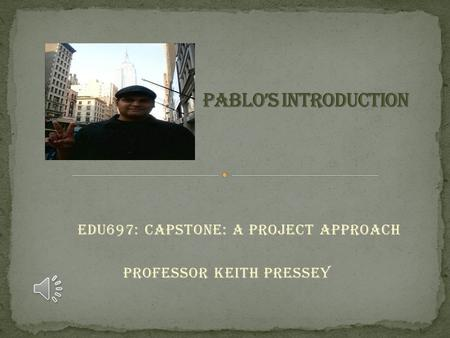EDU697: Capstone: A Project Approach Professor Keith Pressey.