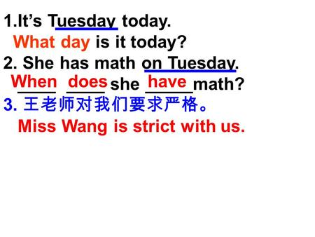 1.It's Tuesday today. What day is it today? 2. She has math on Tuesday. ____ ____ she _____math? 3. 王老师对我们要求严格。 Miss Wang is strict with us. When doeshave.