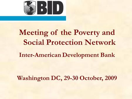 Meeting of the Poverty and Social Protection Network Inter-American Development Bank Washington DC, 29-30 October, 2009.