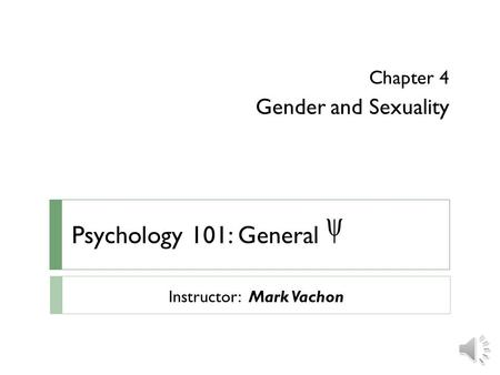 Psychology 101: General  Chapter 4 Gender and Sexuality Instructor: Mark Vachon.