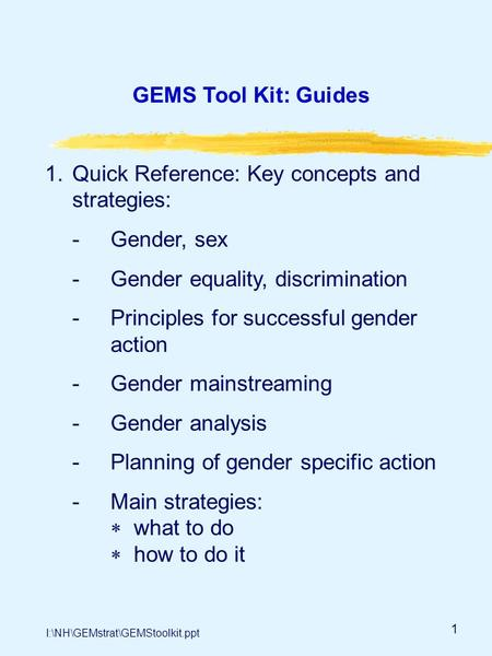 1 GEMS Tool Kit: Guides 1.Quick Reference: Key concepts and strategies: -Gender, sex -Gender equality, discrimination -Principles for successful gender.
