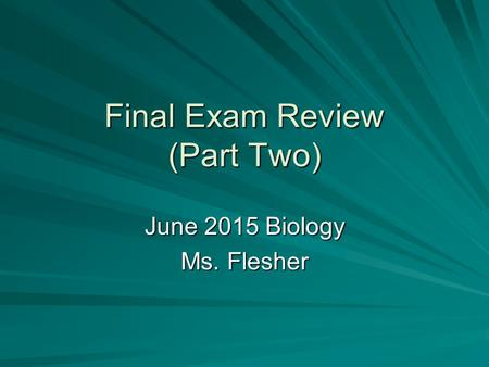 Final Exam Review (Part Two) June 2015 Biology Ms. Flesher.