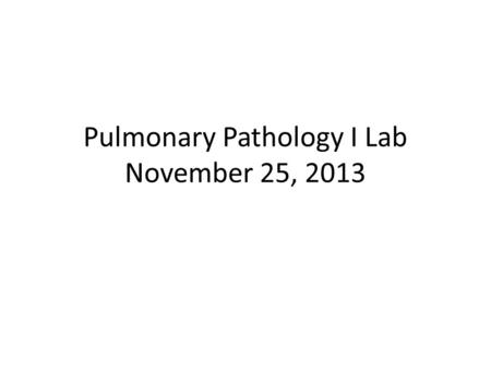 Pulmonary Pathology I Lab November 25, 2013. Pulmonary Pathology I Case 1.