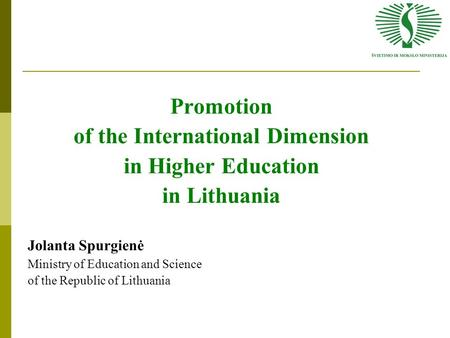 Promotion of the International Dimension in Higher Education in Lithuania Jolanta Spurgienė Ministry of Education and Science of the Republic of Lithuania.
