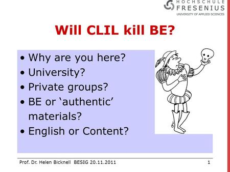 Prof. Dr. Helen Bicknell BESIG 20.11.20111 Will CLIL kill BE? Why are you here? University? Private groups? BE or 'authentic' materials? English or Content?