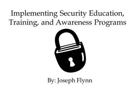 Implementing Security Education, Training, and Awareness Programs By: Joseph Flynn.