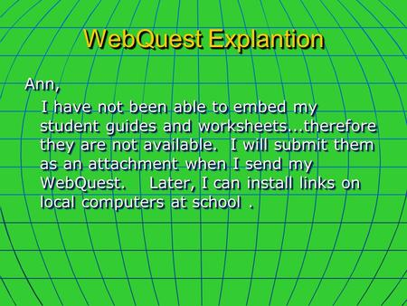 WebQuest Explantion Ann, I have not been able to embed my student guides and worksheets...therefore they are not available. I will submit them as an attachment.
