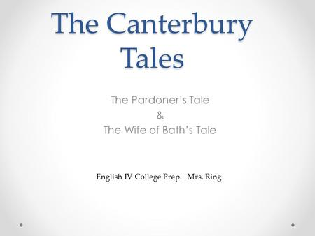 The Canterbury Tales The Pardoner's Tale & The Wife of Bath's Tale English IV College Prep. Mrs. Ring.