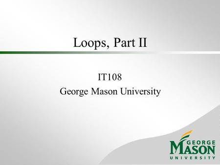 Loops, Part II IT108 George Mason University. Indefinite Loop Don't always have access to the number of iterations ahead of time If a condition (user-response,