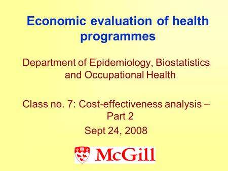 Economic evaluation of health programmes Department of Epidemiology, Biostatistics and Occupational Health Class no. 7: Cost-effectiveness analysis – Part.