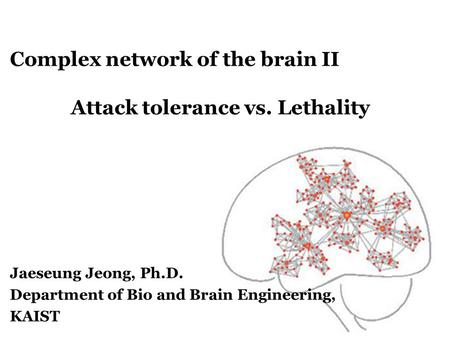 Complex network of the brain II Attack tolerance vs. Lethality Jaeseung Jeong, Ph.D. Department of Bio and Brain Engineering, KAIST.