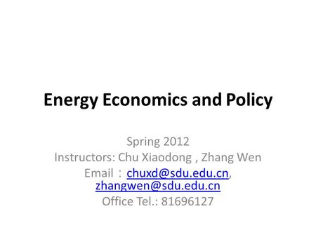 Energy Economics and Policy Spring 2012 Instructors: Chu Xiaodong, Zhang Wen  :