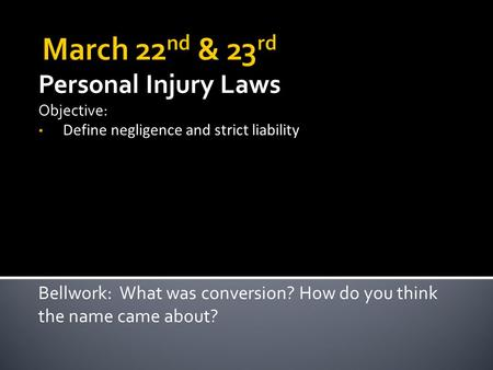 Personal Injury Laws Objective: Define negligence and strict liability Bellwork: What was conversion? How do you think the name came about?