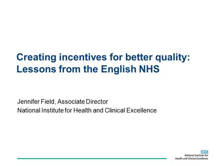 Creating incentives for better quality: Lessons from the English NHS Jennifer Field, Associate Director National Institute for Health and Clinical Excellence.