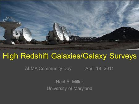 High Redshift Galaxies/Galaxy Surveys ALMA Community Day April 18, 2011 Neal A. Miller University of Maryland.