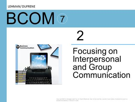 BCOM 7 Focusing on Interpersonal and Group Communication 2 Copyright ©2016 Cengage Learning. All Rights Reserved. May not be scanned, copied or duplicated,