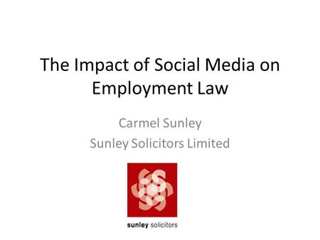 The Impact of Social Media on Employment Law Carmel Sunley Sunley Solicitors Limited.