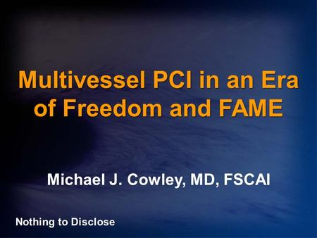 Multivessel PCI in an Era of Freedom and FAME Michael J. Cowley, MD, FSCAI Nothing to Disclose.