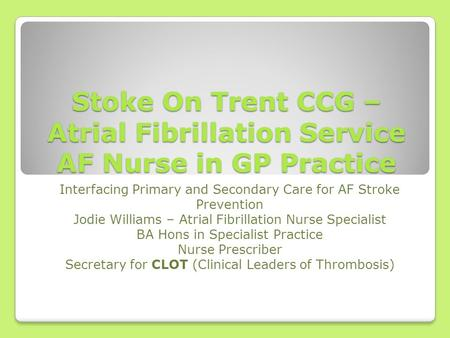 Stoke On Trent CCG – Atrial Fibrillation Service AF Nurse in GP Practice Interfacing Primary and Secondary Care for AF Stroke Prevention Jodie Williams.