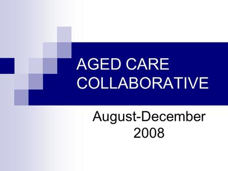AGED CARE COLLABORATIVE August-December 2008. Participants Cally Meynell (DON Hibiscus House Nursing Centre) Dr Ali Kalahdooz Amanda Heyer (Speech Pathologist)