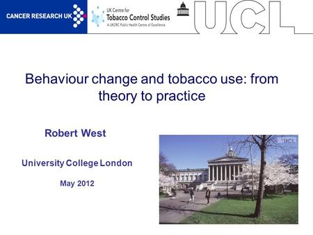 1 Behaviour change and tobacco use: from theory to practice University College London May 2012 Robert West.