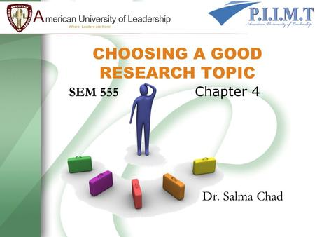 CHOOSING A GOOD RESEARCH TOPIC SEM 555 Chapter 4 Dr. Salma Chad.