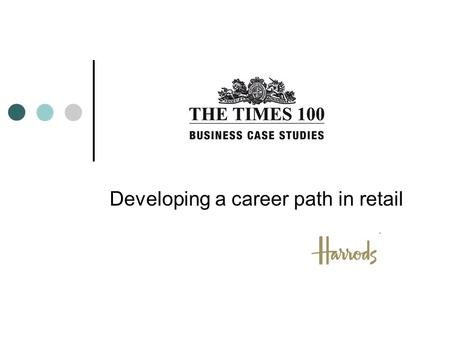Developing a career path in retail. Introduction to Harrods Probably the most well-known store in the world In business for over 162 years 5,000 employees.