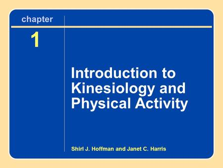 Chapter 1 Introduction to Kinesiology and Physical Activity 1 Introduction to Kinesiology and Physical Activity chapter Shirl J. Hoffman and Janet C. Harris.