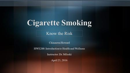 Cigarette Smoking Chinauwa Howard HWE200: Introduction to Health and Wellness Instructor: Dr. Mileski April 25, 2016 Know the Risk.