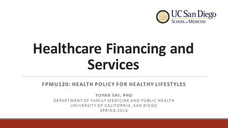 Healthcare Financing and Services FPMU120: HEALTH POLICY FOR HEALTHY LIFESTYLES YUYAN SHI, PHD DEPARTMENT OF FAMILY MEDICINE AND PUBLIC HEALTH UNIVERSITY.