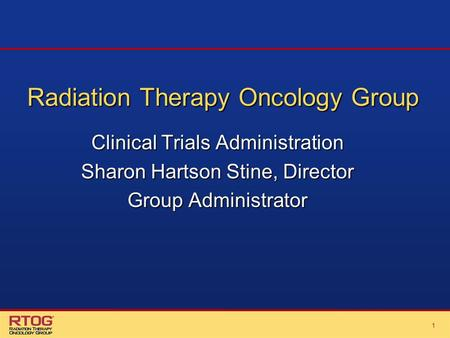 11 Radiation Therapy Oncology Group Clinical Trials Administration Sharon Hartson Stine, Director Group Administrator.