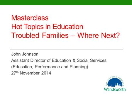 Masterclass Hot Topics in Education Troubled Families – Where Next? John Johnson Assistant Director of Education & Social Services (Education, Performance.