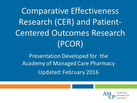 Comparative Effectiveness Research (CER) and Patient- Centered Outcomes Research (PCOR) Presentation Developed for the Academy of Managed Care Pharmacy.