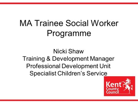 MA Trainee Social Worker Programme Nicki Shaw Training & Development Manager Professional Development Unit Specialist Children's Service.