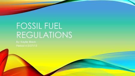 FOSSIL FUEL REGULATIONS By: Kaylie Black Period 4 5/27/15.