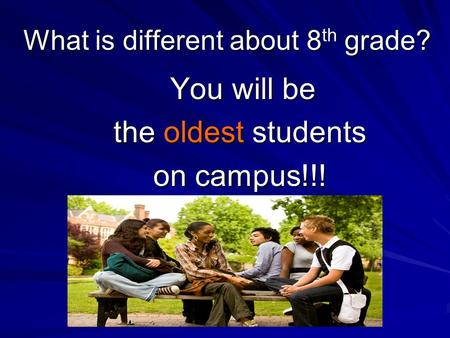 What is different about 8 th grade? You will be You will be the oldest students on campus!!!