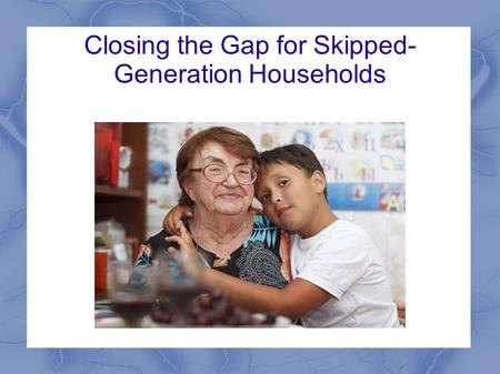 Closing the Gap for Skipped- Generation Households.
