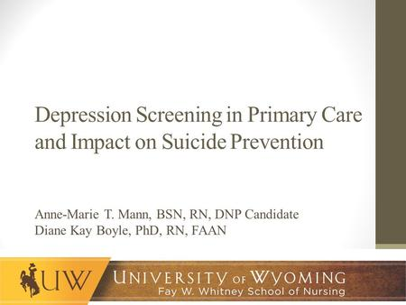 Depression Screening in Primary Care and Impact on Suicide Prevention Anne-Marie T. Mann, BSN, RN, DNP Candidate Diane Kay Boyle, PhD, RN, FAAN.
