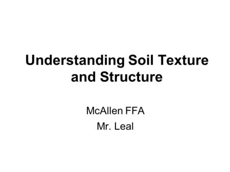 Understanding Soil Texture and Structure McAllen FFA Mr. Leal.