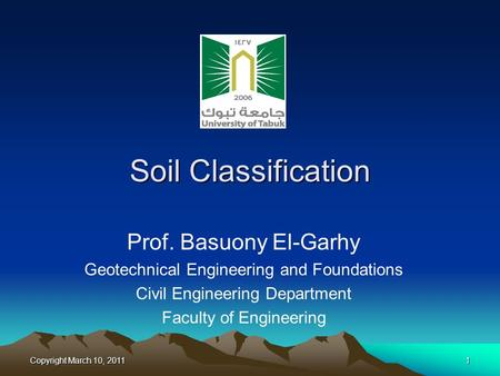Copyright March 10, 20111 Soil Classification Prof. Basuony El-Garhy Geotechnical Engineering and Foundations Civil Engineering Department Faculty of Engineering.