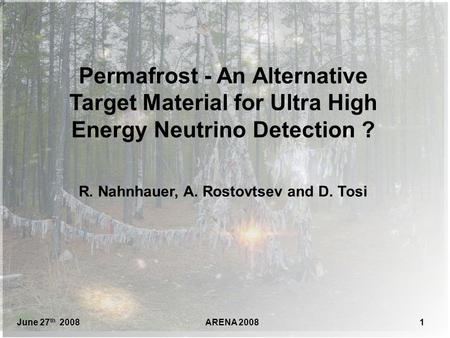 June 27 th 2008ARENA 20081 Permafrost - An Alternative Target Material for Ultra High Energy Neutrino Detection ? R. Nahnhauer, A. Rostovtsev and D. Tosi.