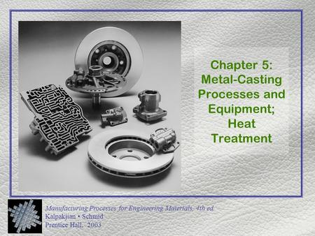 Manufacturing Processes for Engineering Materials, 4th ed. Kalpakjian Schmid Prentice Hall, 2003 Chapter 5: Metal-Casting Processes and Equipment; Heat.
