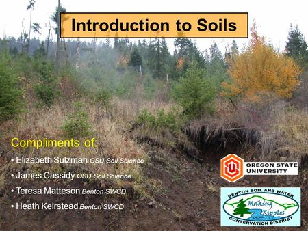 Introduction to Soils Compliments of: Elizabeth Sulzman OSU Soil Science James Cassidy OSU Soil Science Teresa Matteson Benton SWCD Heath Keirstead Benton.
